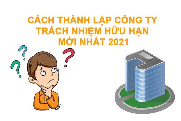 Cach Thanh Lap Cong Ty Trach Nhiem Huu Han Moi Nhat 2021