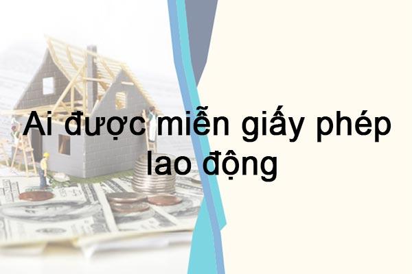 Ai Duoc Mien Giay Phep Lao Dong